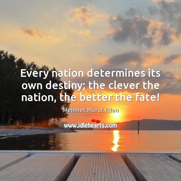 Image, Every nation determines its own destiny; the clever the nation, the better the fate!