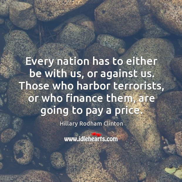 Every nation has to either be with us, or against us. Hillary Rodham Clinton Picture Quote
