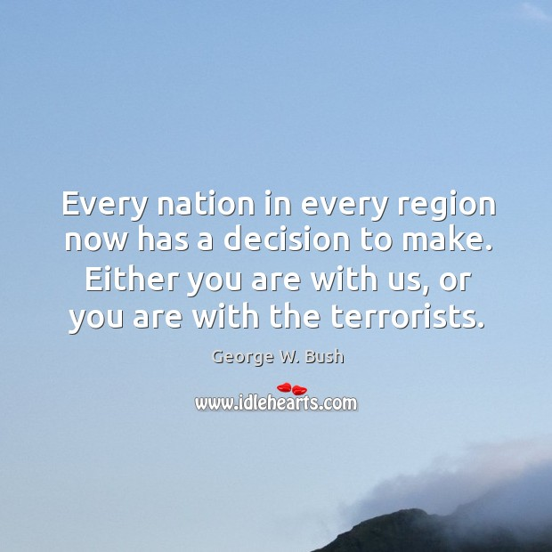 Image, Every nation in every region now has a decision to make. Either you are with us, or you are with the terrorists.
