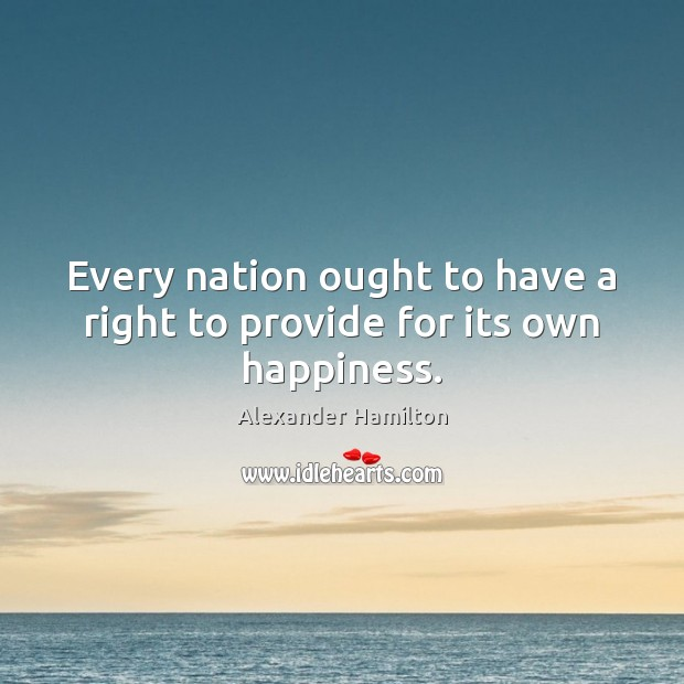 Image, Every nation ought to have a right to provide for its own happiness.