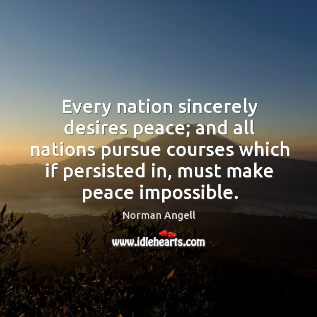 Every nation sincerely desires peace; and all nations pursue courses which if persisted in Image