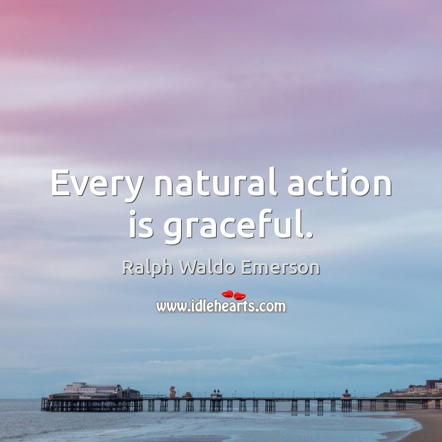 Every natural action is graceful. Ralph Waldo Emerson Picture Quote
