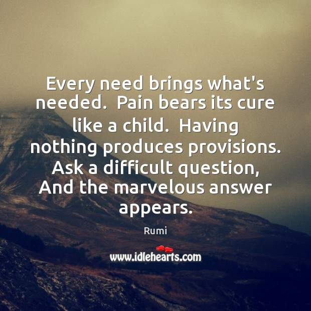 Every need brings what's needed.  Pain bears its cure like a child. Image
