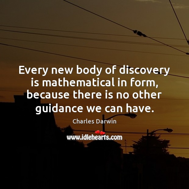 Every new body of discovery is mathematical in form, because there is Charles Darwin Picture Quote