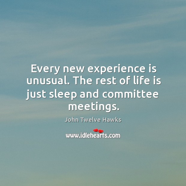 Every new experience is unusual. The rest of life is just sleep and committee meetings. Image