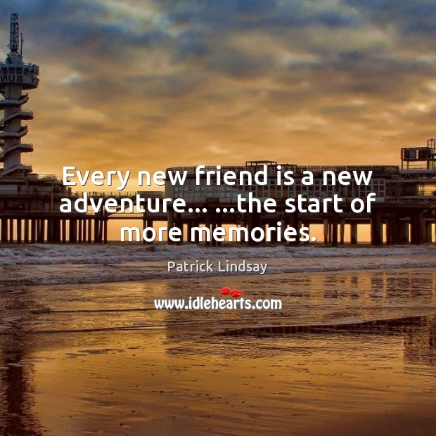 Image about Every new friend is a new adventure… …the start of more memories.