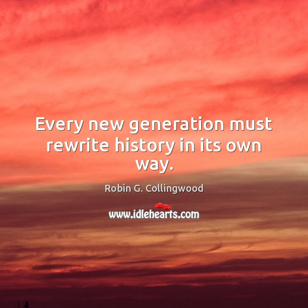 Every new generation must rewrite history in its own way. Robin G. Collingwood Picture Quote