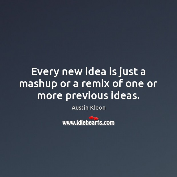 Image, Every new idea is just a mashup or a remix of one or more previous ideas.