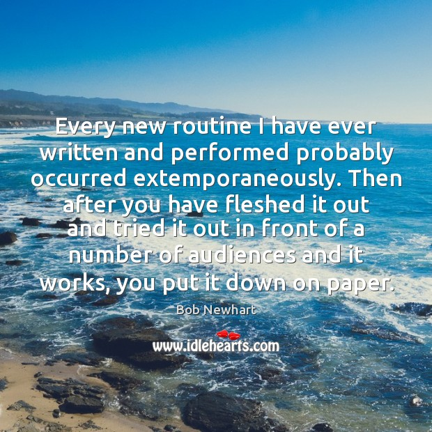 Every new routine I have ever written and performed probably occurred extemporaneously. Bob Newhart Picture Quote