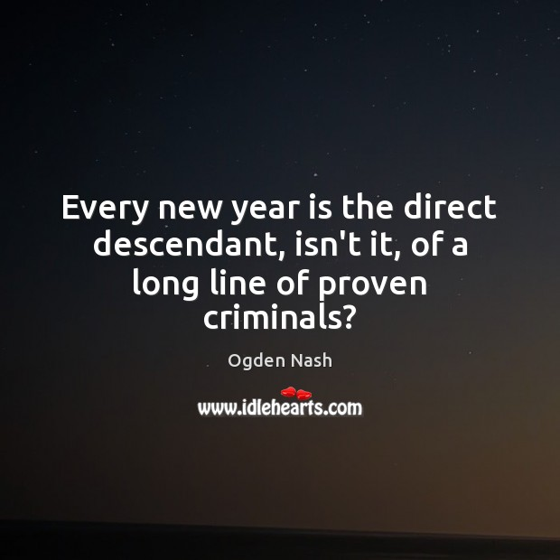 Every new year is the direct descendant, isn't it, of a long line of proven criminals? Ogden Nash Picture Quote