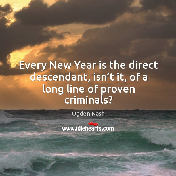 Image, Every new year is the direct descendant, isn't it, of a long line of proven criminals?