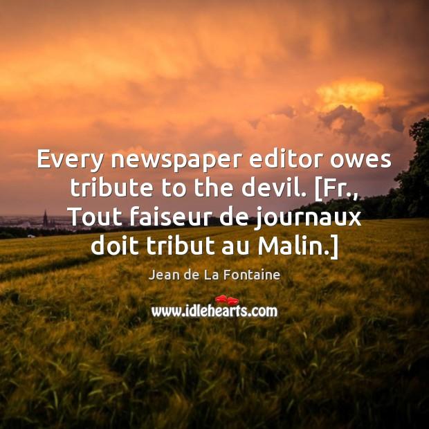 Every newspaper editor owes tribute to the devil. [Fr., Tout faiseur de Jean de La Fontaine Picture Quote