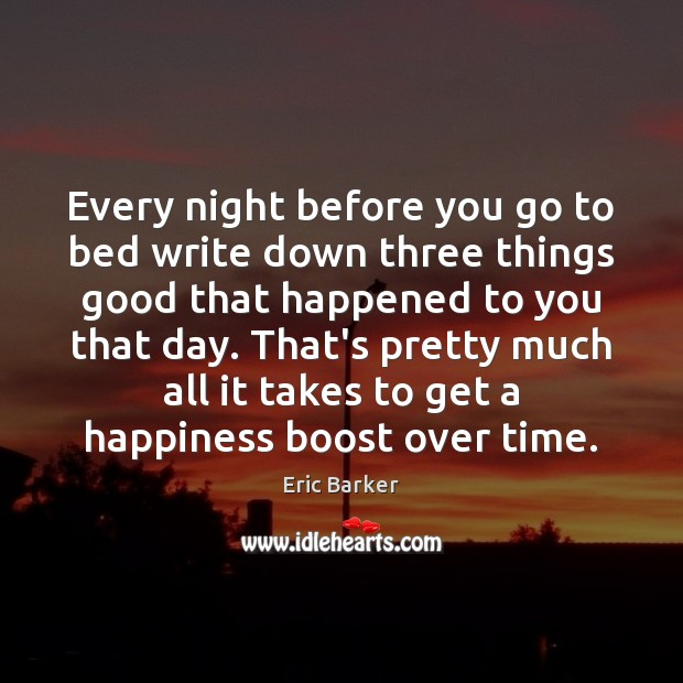 Every night before you go to bed write down three things good Eric Barker Picture Quote