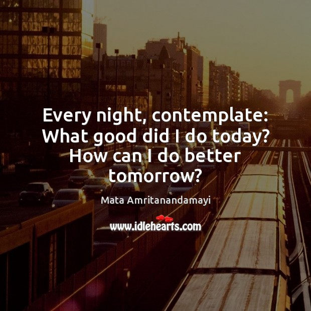 Every night, contemplate: What good did I do today? How can I do better tomorrow? Image