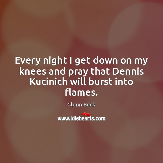Image, Every night I get down on my knees and pray that Dennis Kucinich will burst into flames.