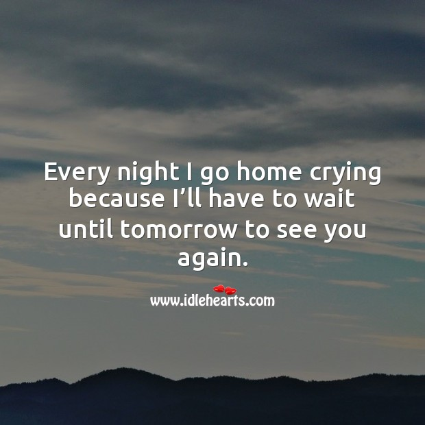 Every night I go home crying because I'll have to wait until tomorrow to see you again. Missing You Quotes Image