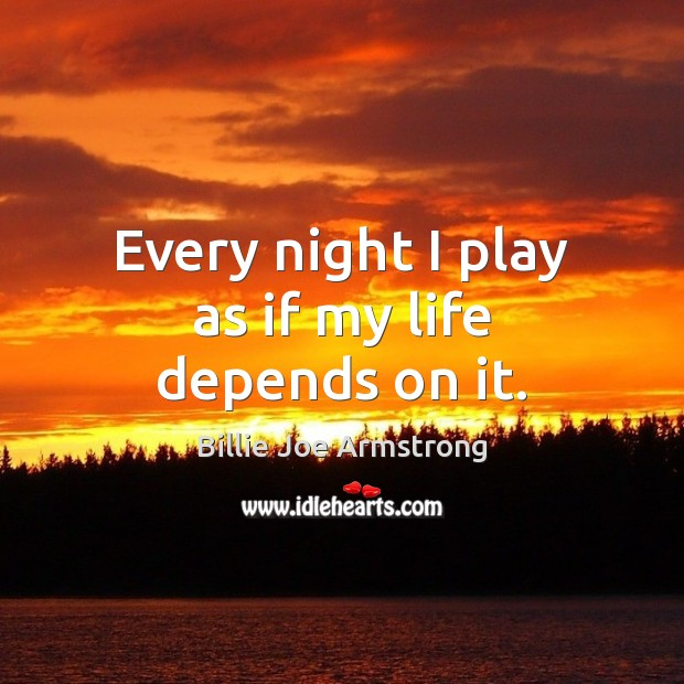 Every night I play as if my life depends on it. Image
