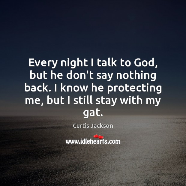 Every night I talk to God, but he don't say nothing back. Curtis Jackson Picture Quote