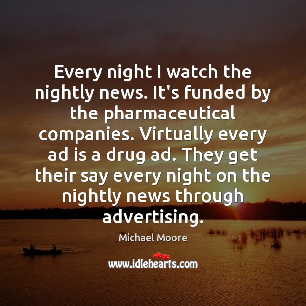 Every night I watch the nightly news. It's funded by the pharmaceutical Image