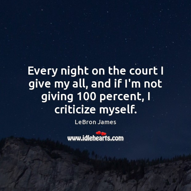 Every night on the court I give my all, and if I'm LeBron James Picture Quote
