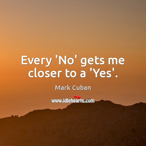 Every 'No' gets me closer to a 'Yes'. Mark Cuban Picture Quote