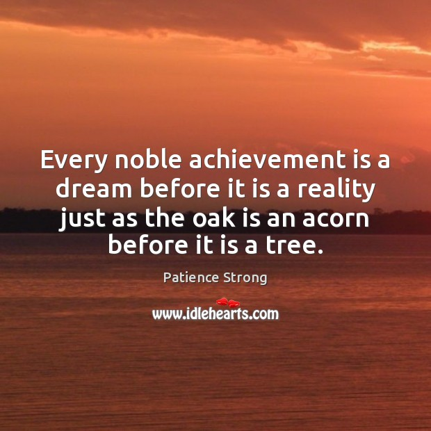 Every noble achievement is a dream before it is a reality just Patience Strong Picture Quote