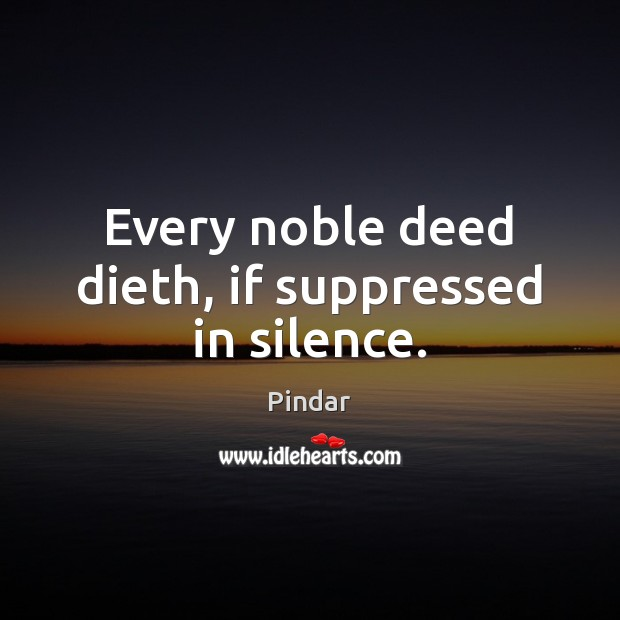 Every noble deed dieth, if suppressed in silence. Pindar Picture Quote