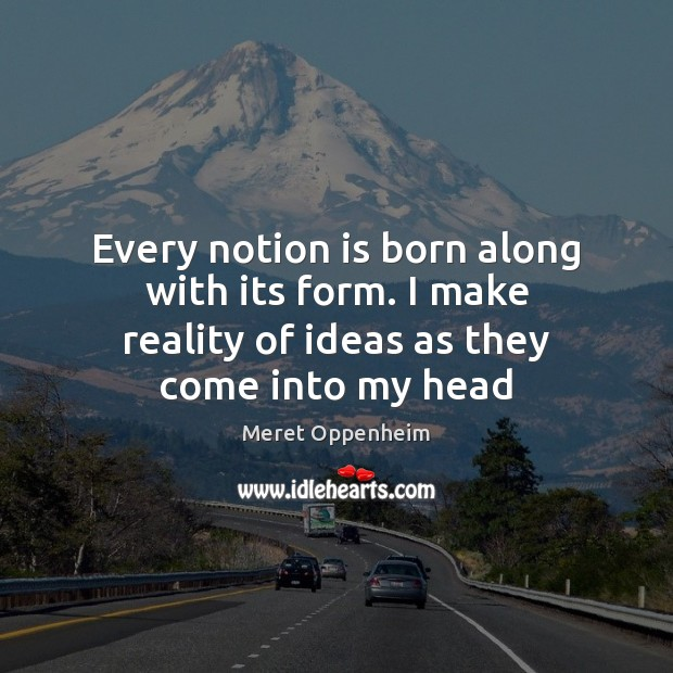 Every notion is born along with its form. I make reality of Meret Oppenheim Picture Quote