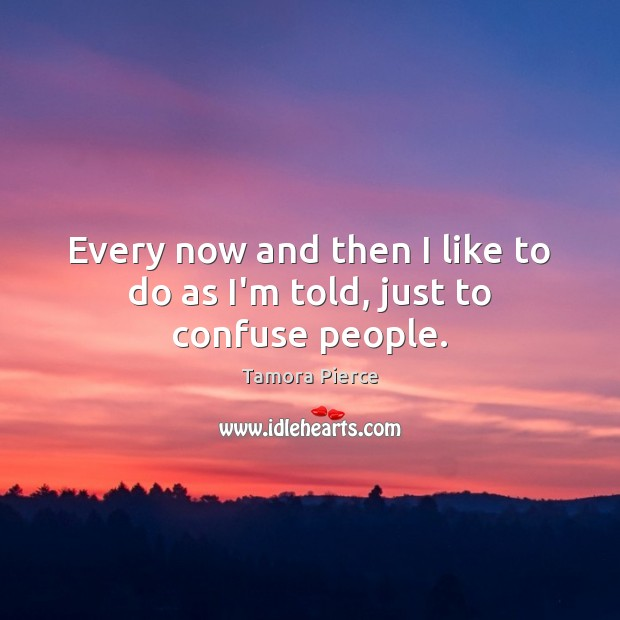 Every now and then I like to do as I'm told, just to confuse people. Tamora Pierce Picture Quote