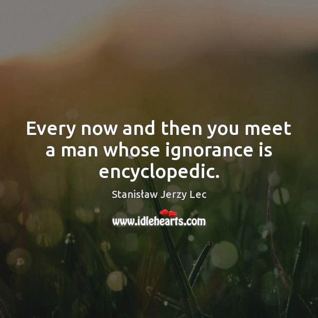 Every now and then you meet a man whose ignorance is encyclopedic. Stanisław Jerzy Lec Picture Quote