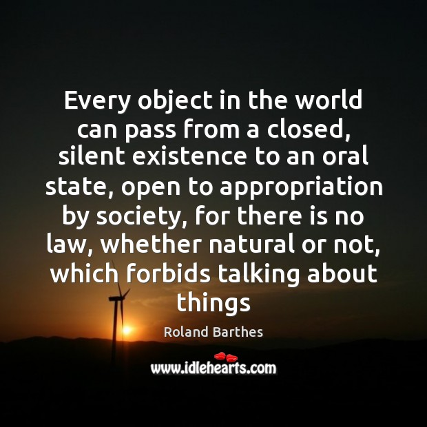 Every object in the world can pass from a closed, silent existence Roland Barthes Picture Quote