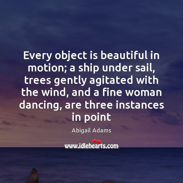 Every object is beautiful in motion; a ship under sail, trees gently Image