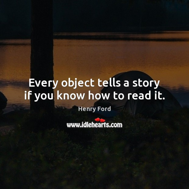 Every object tells a story if you know how to read it. Henry Ford Picture Quote