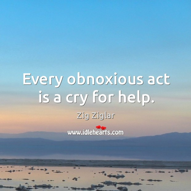 Every obnoxious act is a cry for help. Image