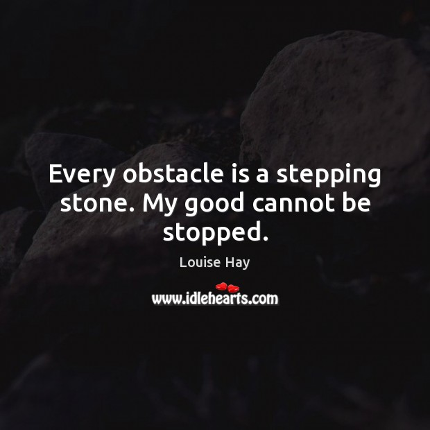 Every obstacle is a stepping stone. My good cannot be stopped. Louise Hay Picture Quote