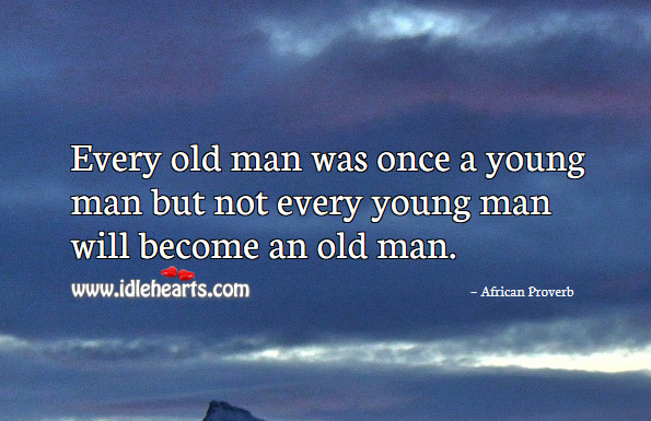 Image, Every old man was once a young man but not every young man will become an old man.