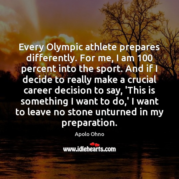 Every Olympic athlete prepares differently. For me, I am 100 percent into the Image