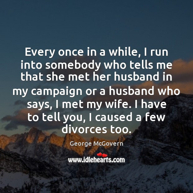 Every once in a while, I run into somebody who tells me George McGovern Picture Quote