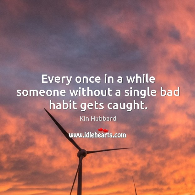 Every once in a while someone without a single bad habit gets caught. Image
