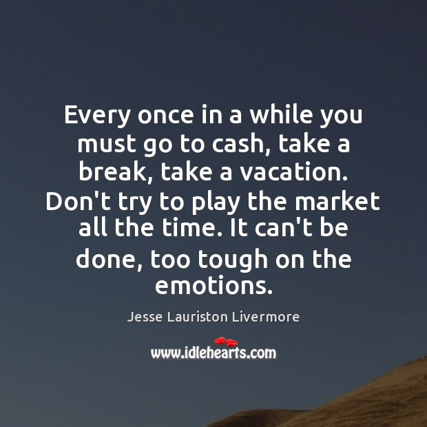 Every once in a while you must go to cash, take a Jesse Lauriston Livermore Picture Quote