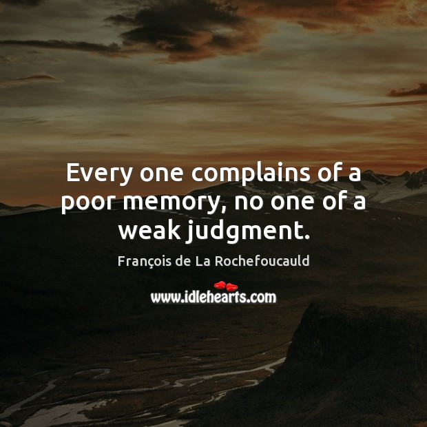 Every one complains of a poor memory, no one of a weak judgment. Image