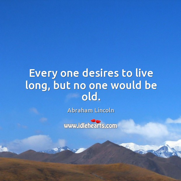 Every one desires to live long, but no one would be old. Image