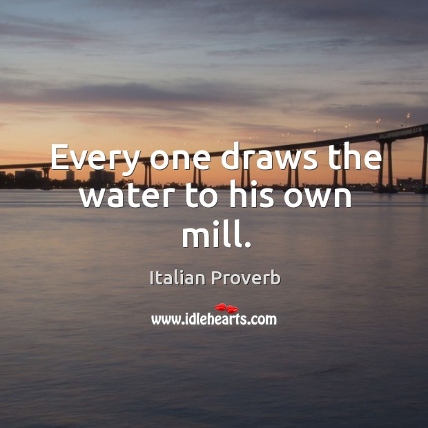 Every one draws the water to his own mill. Image