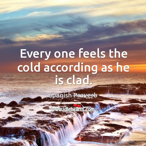 Every one feels the cold according as he is clad. Image