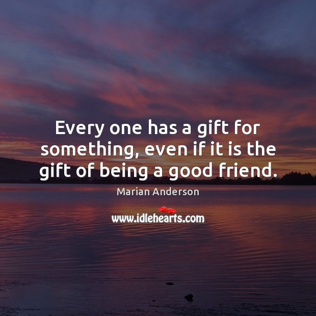 Every one has a gift for something, even if it is the gift of being a good friend. Image