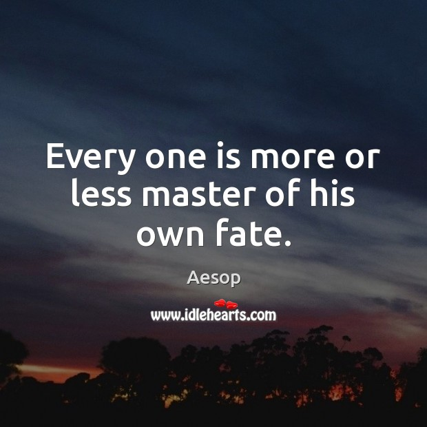 Every one is more or less master of his own fate. Aesop Picture Quote