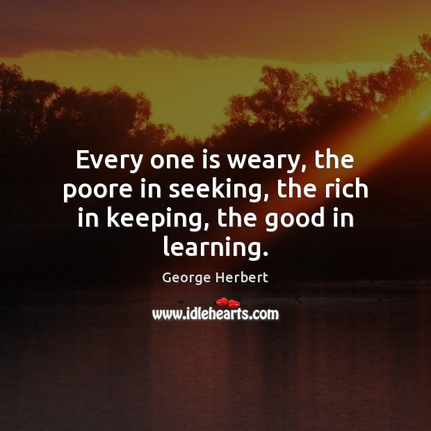 Every one is weary, the poore in seeking, the rich in keeping, the good in learning. George Herbert Picture Quote