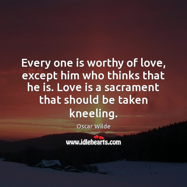 Image, Every one is worthy of love, except him who thinks that he