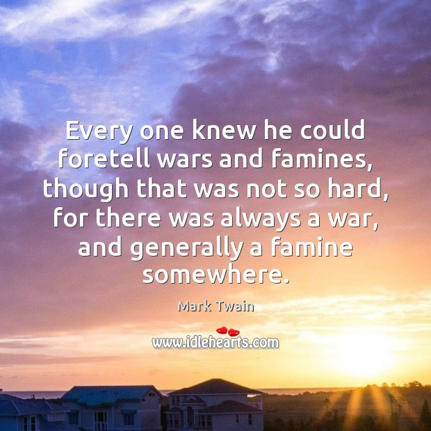 Every one knew he could foretell wars and famines, though that was Mark Twain Picture Quote