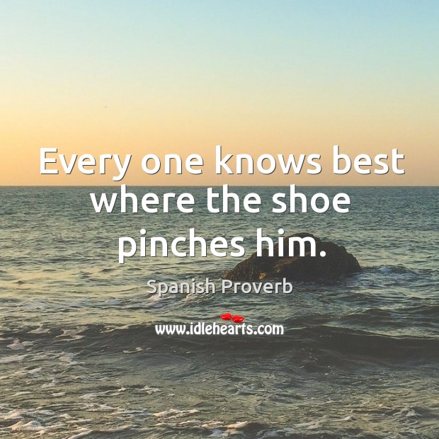 Every one knows best where the shoe pinches him. Image